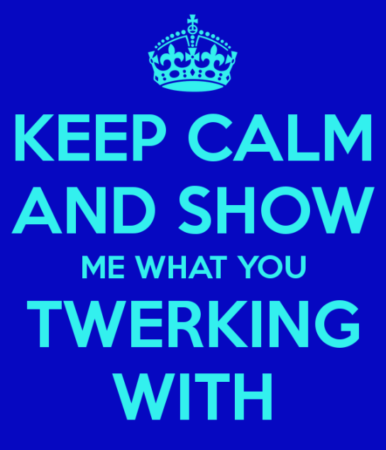 keep-calm-and-show-me-what-you-twerking-with-3